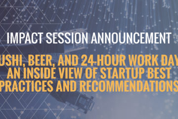 IMPACT Session Spotlight: Sushi, beer, and 24-hour work days  An inside view of startup best practices and recommendations
